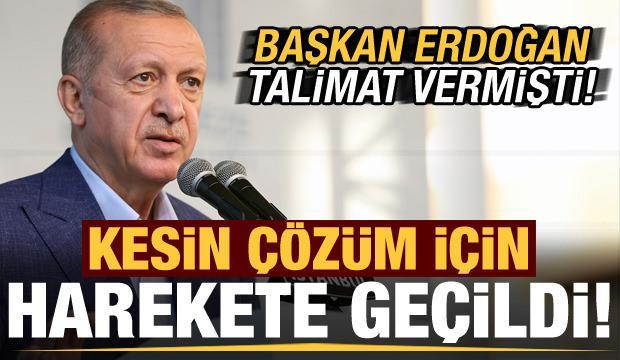 Başkan Erdoğan talimat vermişti! Kesin çözüm için harekete geçildi