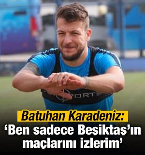 'Ben sadece Beşiktaş'ın maçlarını izlerim'