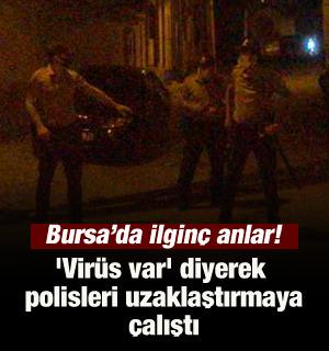 Bursa'da ilginç anlar! 'Virüs var' diyerek polisleri uzaklaştırmaya çalıştı