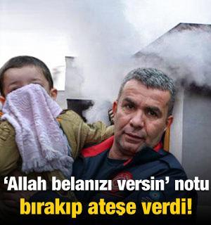 Allah belanızı versin yazılı not bırakıp evi ateşe verdi