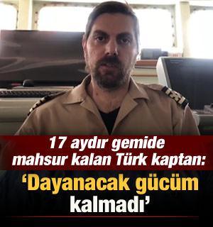 17 aydır gemide mahsur kalan Türk kaptan: Dayanacak gücüm kalmadı