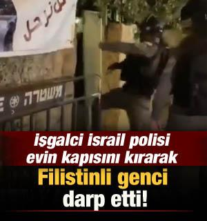 İşgalci İsrail polisi evin kapısını kırarak Filistinli genci darp etti