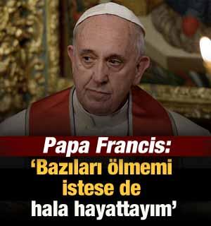 """Papa: """"Bazıları ölmemi istese de hala hayattayım"""""""